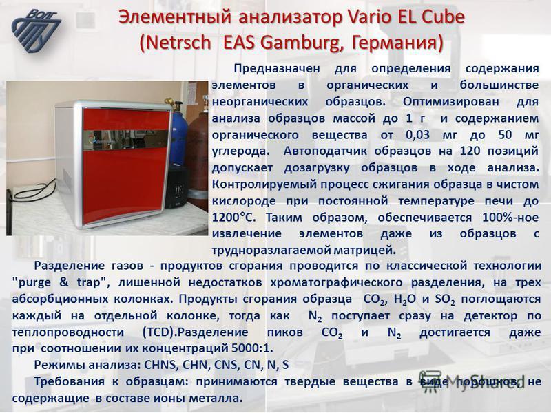Элементный анализатор Vario EL Cube (Netrsch EAS Gamburg, Германия) Предназначен для определения содержания элементов в органических и большинстве неорганических образцов. Оптимизирован для анализа образцов массой до 1 г и содержанием органического в