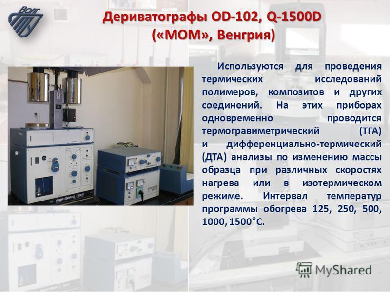 Дериватографы OD-102, Q-1500D («MOM», Венгрия) Используются для проведения термических исследований полимеров, композитов и других соединений. На этих приборах одновременно проводится термогравиметрический (ТГА) и дифференциально-термический (ДТА) ан