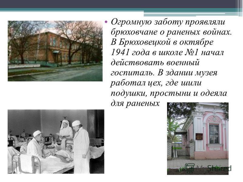 Огромную заботу проявляли брюховчане о раненых войнах. В Брюховецкой в октябре 1941 года в школе 1 начал действовать военный госпиталь. В здании музея работал цех, где шили подушки, простыни и одеяла для раненых