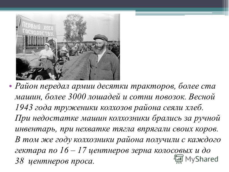 Район передал армии десятки тракторов, более ста машин, более 3000 лошадей и сотни повозок. Весной 1943 года труженики колхозов района сеяли хлеб. При недостатке машин колхозники брались за ручной инвентарь, при нехватке тягла впрягали своих коров. В