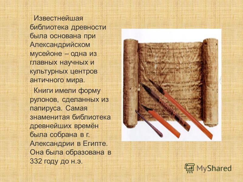 Известнейшая библиотека древности была основана при Александрийском мусейоне – одна из главных научных и культурных центров античного мира. Книги имели форму рулонов, сделанных из папируса. Самая знаменитая библиотека древнейших времён была собрана в