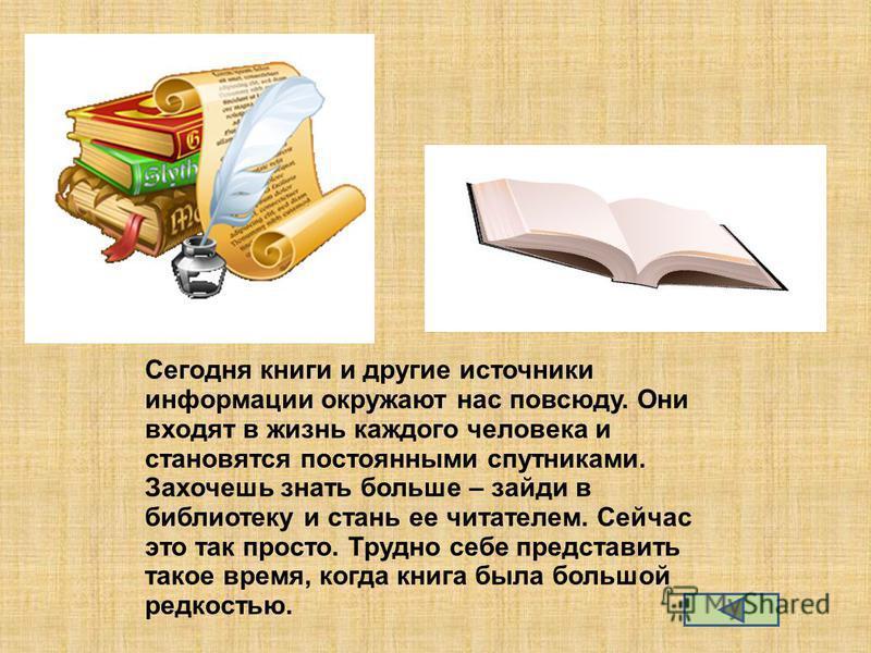 Сегодня книги и другие источники информации окружают нас повсюду. Они входят в жизнь каждого человека и становятся постоянными спутниками. Захочешь знать больше – зайди в библиотеку и стань ее читателем. Сейчас это так просто. Трудно себе представить
