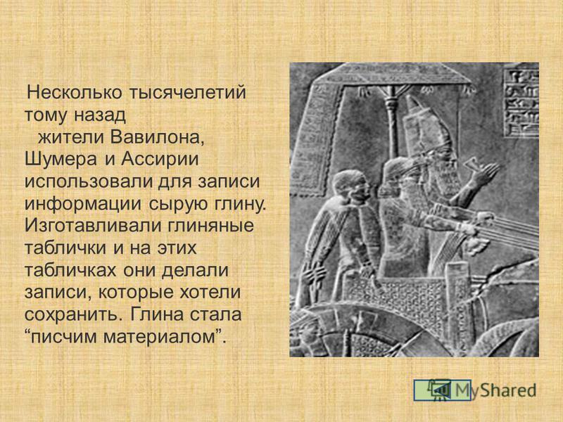Несколько тысячелетий тому назад жители Вавилона, Шумера и Ассирии использовали для записи информации сырую глину. Изготавливали глиняные таблички и на этих табличках они делали записи, которые хотели сохранить. Глина стала писчим материалом.