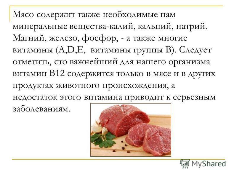 Мясо содержит также необходимые нам минеральные вещества-калий, кальций, натрий. Магний, железо, фосфор, - а также многие витамины (А,D,E, витамины группы В). Следует отметить, сто важнейший для нашего организма витамин В12 содержится только в мясе и