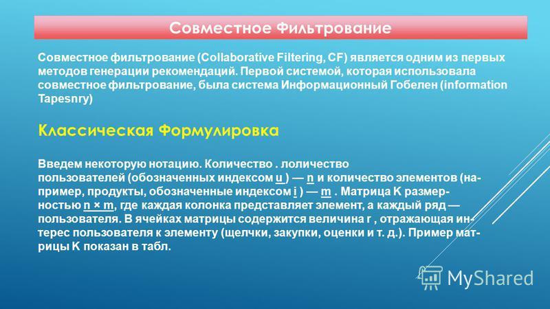 Совместное Фильтрование Совместное фильтрование (Collaborative Filtering, CF) является одним из первых методов генерации рекомендаций. Первой системой, которая использовала совместное фильтрование, была система Информационный Гобелен (information Tap