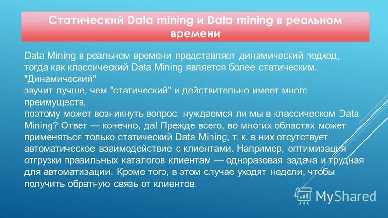 Статический Data mining и Data mining в реальном времени Data Mining в реальном времени представляет динамический подход, тогда как классический Data Mining является более статическим.