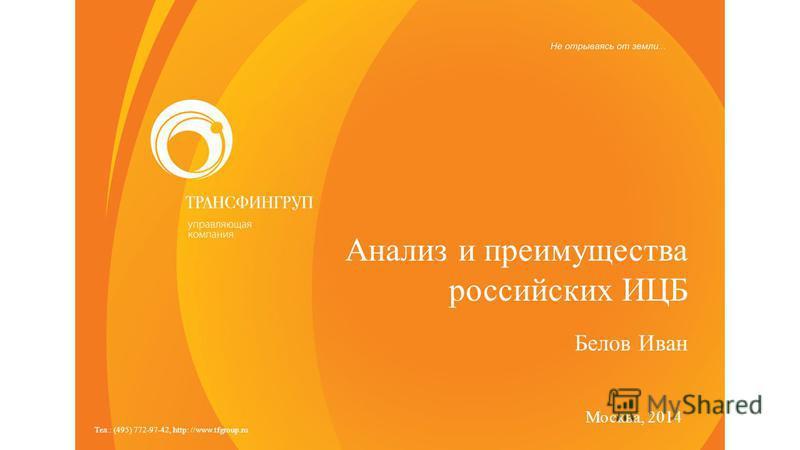 Тел.: (495) 772-97-42, http: //www.tfgroup.ru Анализ и преимущества российских ИЦБ Москва, 2014 Белов Иван