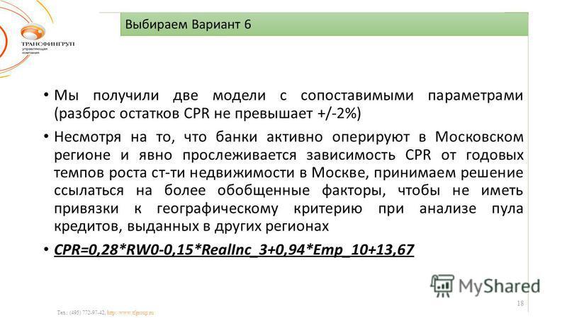 Выбираем Вариант 6 Тел.: (495) 772-97-42, http://www.tfgroup.ru Мы получили две модели с сопоставимыми параметрами (разброс остатков CPR не превышает +/-2%) Несмотря на то, что банки активно оперируют в Московском регионе и явно прослеживается зависи