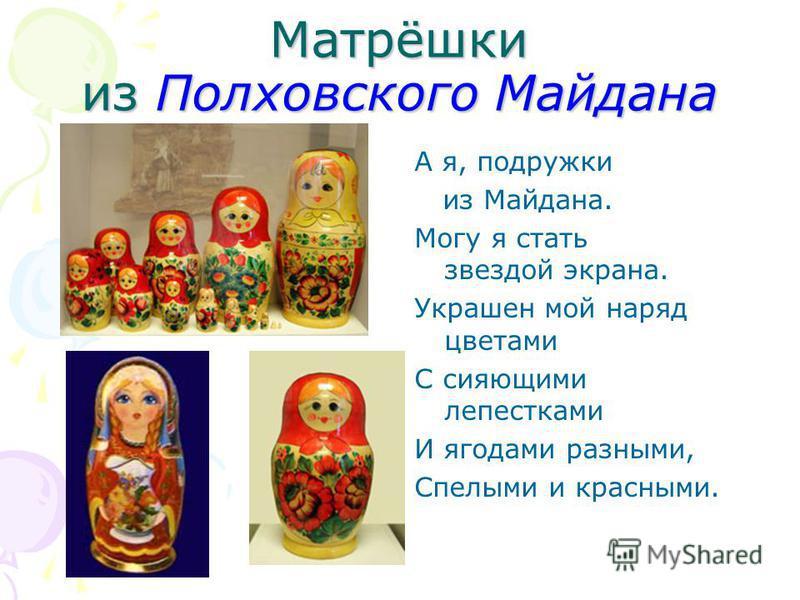 Матрёшки из Полховского Майдана А я, подружки из Майдана. Могу я стать звездой экрана. Украшен мой наряд цветами С сияющими лепестками И ягодами разными, Спелыми и красными.