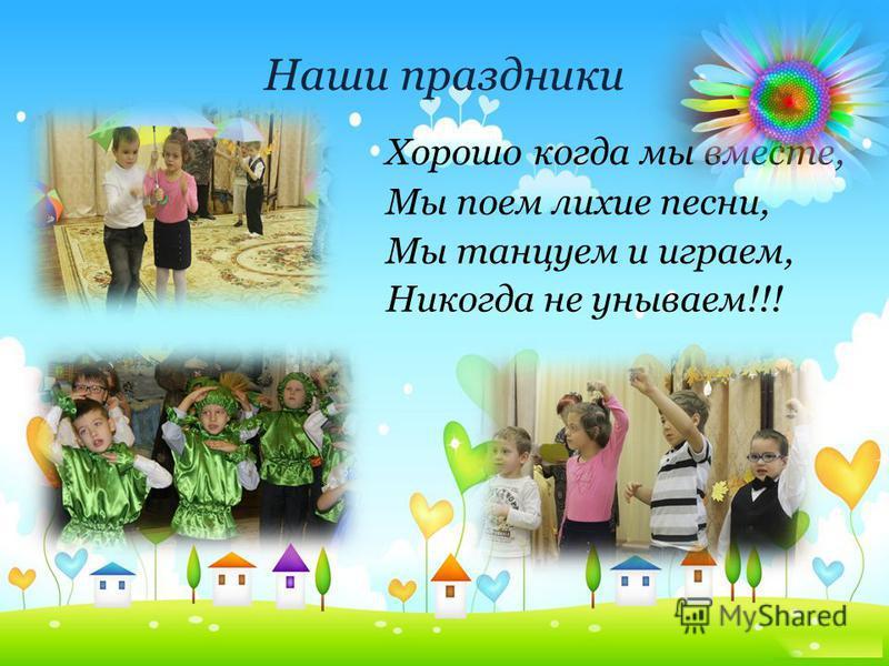 Наши праздники Хорошо когда мы вместе, Мы поем лихие песни, Мы танцуем и играем, Никогда не унываем!!!