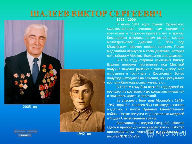 1922 – 2009 В июле 1941 года студент Орловского художественного училища сам пришел в военкомат и попросил призвать его в армию. Командовал взводом, потом ротой в составе мотострелковой дивизии. В боях под Можайском получил первое ранение. После медса