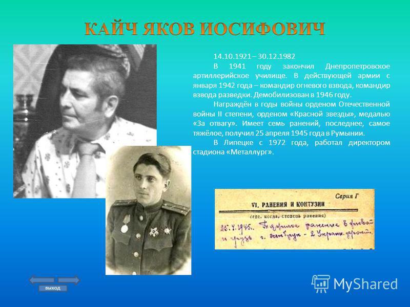 14.10.1921 – 30.12.1982 В 1941 году закончил Днепропетровское артиллерийское училище. В действующей армии с января 1942 года – командир огневого взвода, командир взвода разведки. Демобилизован в 1946 году. Награждён в годы войны орденом Отечественной