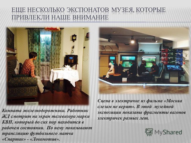 Комната железнодорожника. Работник ЖД смотрит на экран телевизора марки КВН, который до сих пор находится в рабочем состоянии. По нему показывают трансляцию футбольного матча «Спартак» - «Локомотив». Сцена в электричке из фильма «Москва слезам не вер