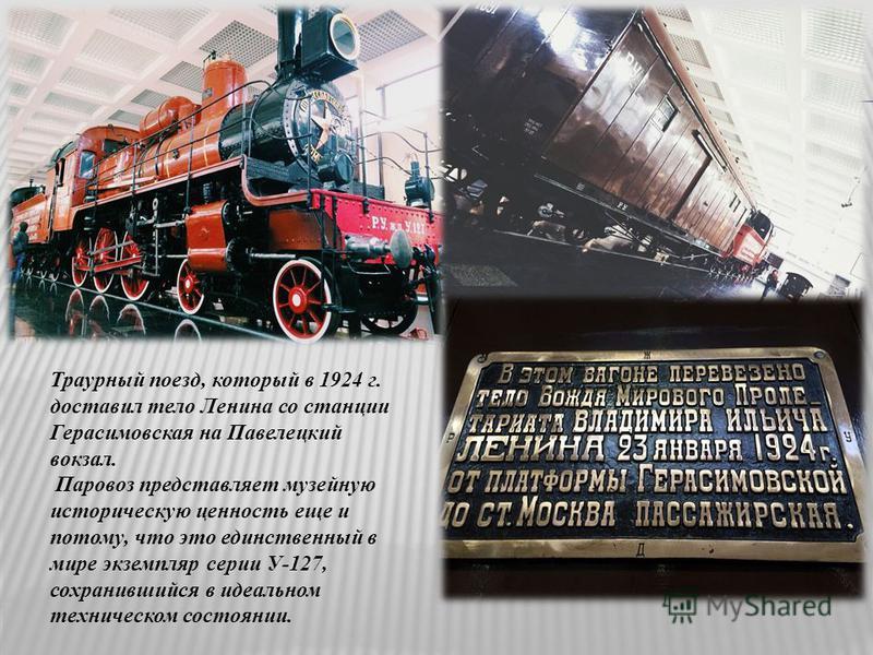 Траурный поезд, который в 1924 г. доставил тело Ленина со станции Герасимовская на Павелецкий вокзал. Паровоз представляет музейную историческую ценность еще и потому, что это единственный в мире экземпляр серии У-127, сохранившийся в идеальном техни