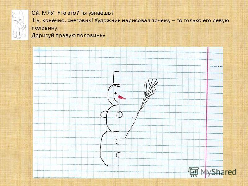 Ой, МЯУ! Кто это? Ты узнаёшь? Ну, конечно, снеговик! Художник нарисовал почему – то только его левую половину. Дорисуй правую половинку