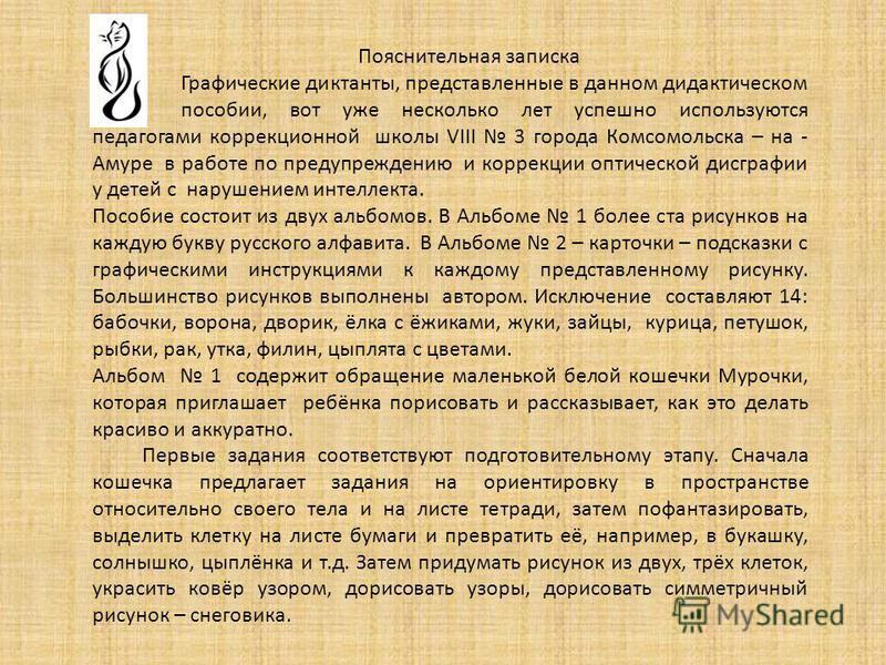 Пояснительная записка Графические диктанты, представленные в данном дидактическом пособии, вот уже несколько лет успешно используются педагогами коррекционной школы VIII 3 города Комсомольска – на - Амуре в работе по предупреждению и коррекции оптиче
