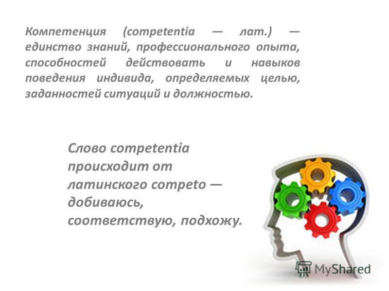 Компетенция (сompetentia лат.) единство знаний, профессионального опыта, способностей действовать и навыков поведения индивида, определяемых целью, заданностей ситуаций и должностью. Слово сompetentia происходит от латинского сompeto добиваюсь, соотв