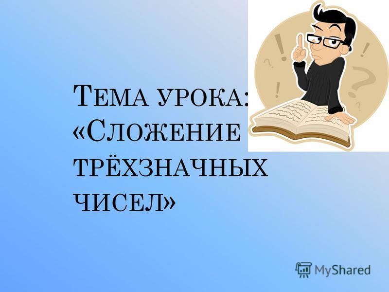Т ЕМА УРОКА : «С ЛОЖЕНИЕ ТРЁХЗНАЧНЫХ ЧИСЕЛ »