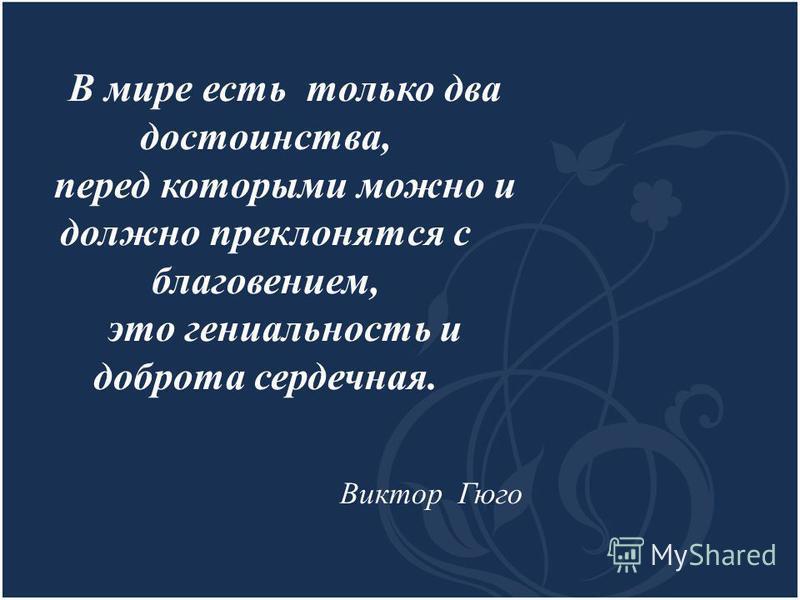 В мире есть только два достоинства, перед которыми можно и должно преклонятся с благовещением, это гениальность и доброта сердечная. Виктор Гюго