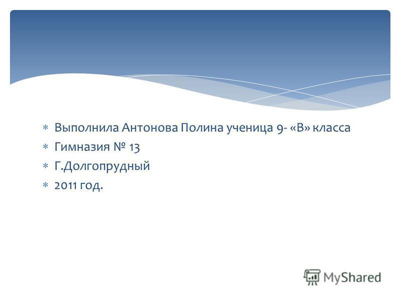 Выполнила Антонова Полина ученица 9- «В» класса Гимназия 13 Г.Долгопрудный 2011 год.