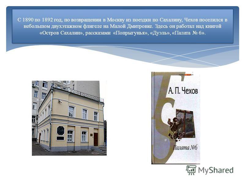 С 1890 по 1892 год, по возвращении в Москву из поездки по Сахалину, Чехов поселился в небольшом двухэтажном флигеле на Малой Дмитровке. Здесь он работал над книгой «Остров Сахалин», рассказами «Попрыгунья», «Дуэль», «Палата 6».