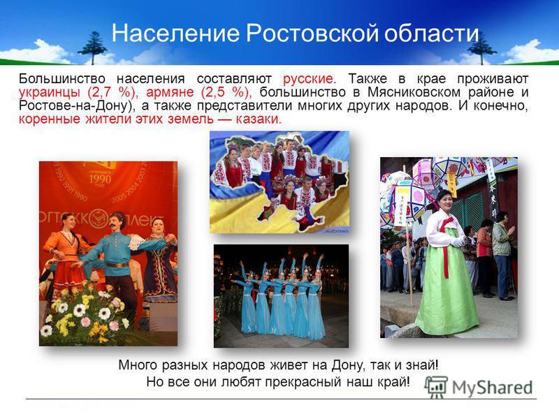 Население Ростовской области Большинство населения составляют русские. Также в крае проживают украинцы (2,7 %), армяне (2,5 %), большинство в Мясниковском районе и Ростове-на-Дону), а также представители многих других народов. И конечно, коренные жит