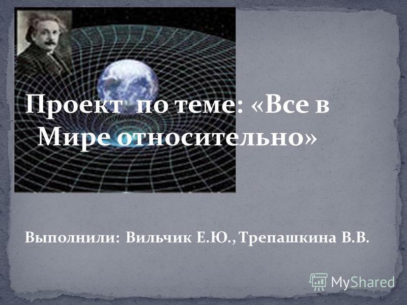 Проект по теме: «Все в Мире относительно» Выполнили: Вильчик Е.Ю., Трепашкина В.В.