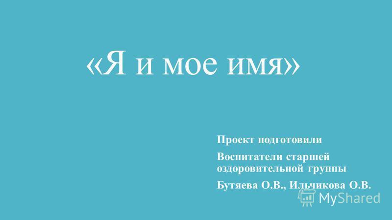 «Я и мое имя» Проект подготовили Воспитатели старшей оздоровительной группы Бутяева О.В., Ильчикова О.В.