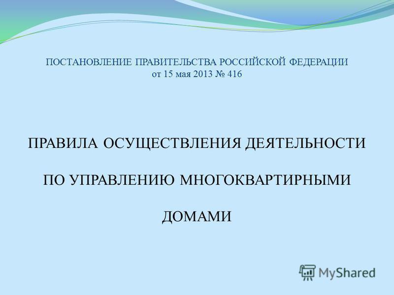 ПОСТАНОВЛЕНИЕ ПРАВИТЕЛЬСТВА РОССИЙСКОЙ ФЕДЕРАЦИИ от 15 мая 2013 416 ПРАВИЛА ОСУЩЕСТВЛЕНИЯ ДЕЯТЕЛЬНОСТИ ПО УПРАВЛЕНИЮ МНОГОКВАРТИРНЫМИ ДОМАМИ