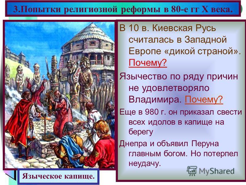Меню В 10 в. Киевская Русь считалась в Западной Европе «дикой страной». Почему? Язычество по ряду причин не удовлетворяло Владимира. Почему? Еще в 980 г. он приказал свести всех идолов в капище на берегу Днепра и объявил Перуна главным богом. Но поте