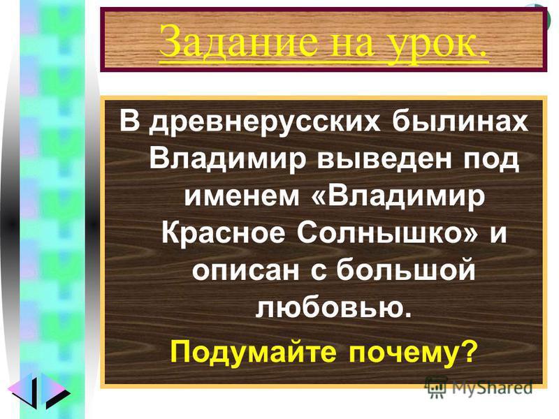 Меню Задание на урок. В древнерусских былинах Владимир выведен под именем «Владимир Красное Солнышко» и описан с большой любовью. Подумайте почему?