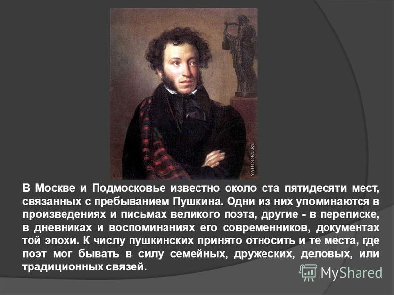 В Москве и Подмосковье известно около ста пятидесяти мест, связанных с пребыванием Пушкина. Одни из них упоминаются в произведениях и письмах великого поэта, другие - в переписке, в дневниках и воспоминаниях его современников, документах той эпохи. К