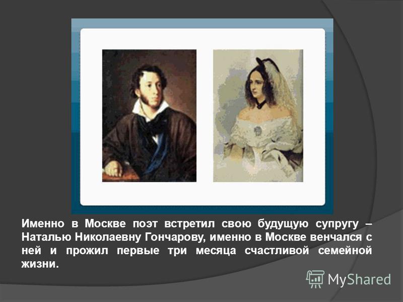 Именно в Москве поэт встретил свою будущую супругу – Наталью Николаевну Гончарову, именно в Москве венчался с ней и прожил первые три месяца счастливой семейной жизни.
