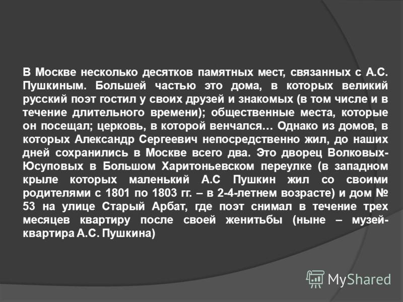 В Москве несколько десятков памятных мест, связанных с А.С. Пушкиным. Большей частью это дома, в которых великий русский поэт гостил у своих друзей и знакомых (в том числе и в течение длительного времени); общественные места, которые он посещал; церк
