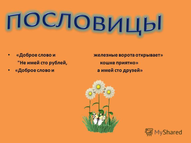 «Доброе слово и железные ворота открывает» Не имей сто рублей, кошке приятно» «Доброе слово и а имей сто друзей»