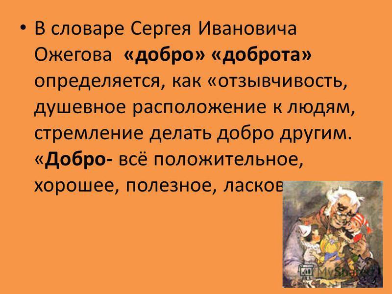 В словаре Сергея Ивановича Ожегова «добро» «доброта» определяется, как «отзывчивость, душевное расположение к людям, стремление делать добро другим. «Добро- всё положительное, хорошее, полезное, ласковое»