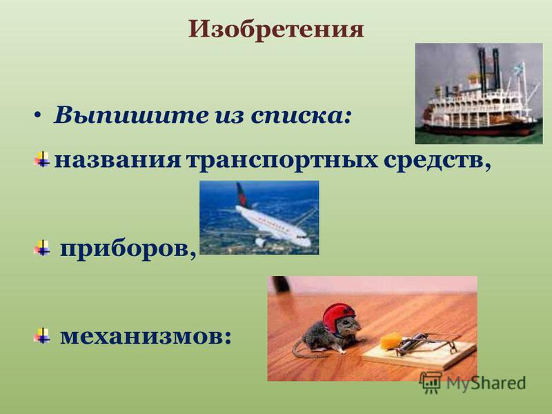 Изобретения Выпишите из списка: названия транспортных средств, приборов, механизмов: