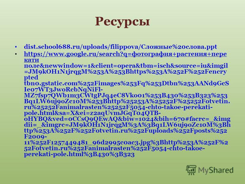 Ресурсы dist.school688.ru/uploads/filippova/Сложные%20 слова.ppt https://www.google.ru/search?q=фотография+растения+пере кати поле&newwindow=1&client=opera&tbm=isch&source=iu&imgil =JM9kOH1N1jrqgM%253A%253Bhttps%253A%252F%252Fencry pted tbn0.gstatic.