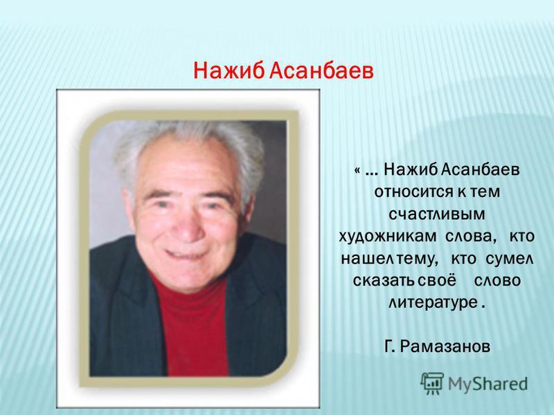 Нажиб Асанбаев « … Нажиб Асанбаев относится к тем счастливым художникам слова, кто нашел тему, кто сумел сказать своё слово литературе. Г. Рамазанов