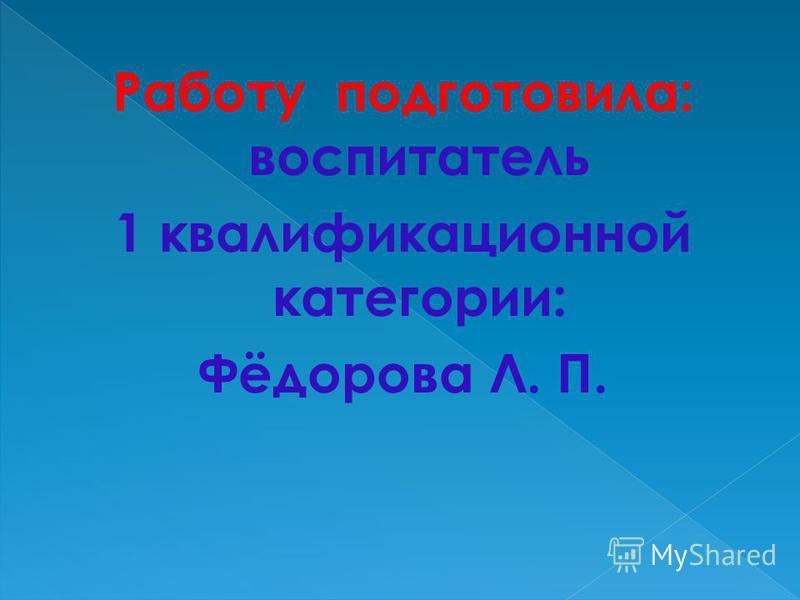 Работу подготовила: воспитатель 1 квалификационной категории: Фёдорова Л. П.