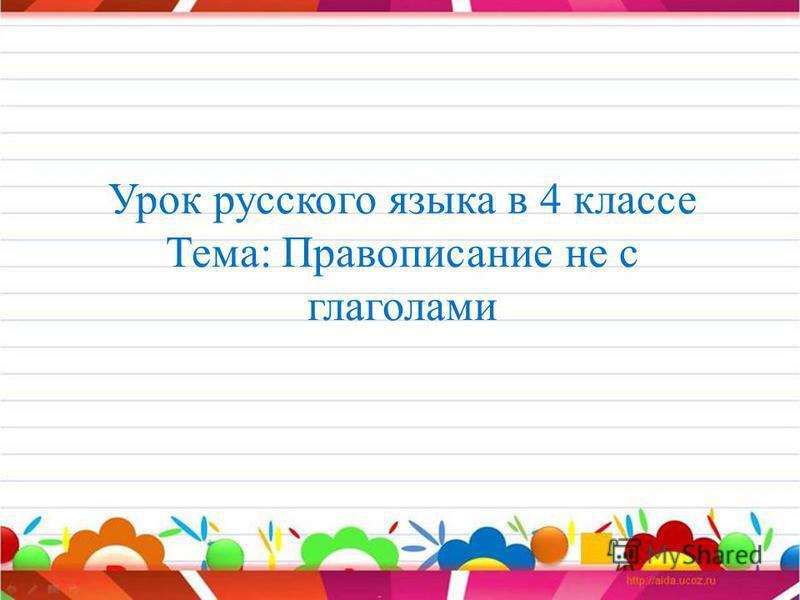Урок русского языка в 4 классе Тема: Правописание не с глаголами