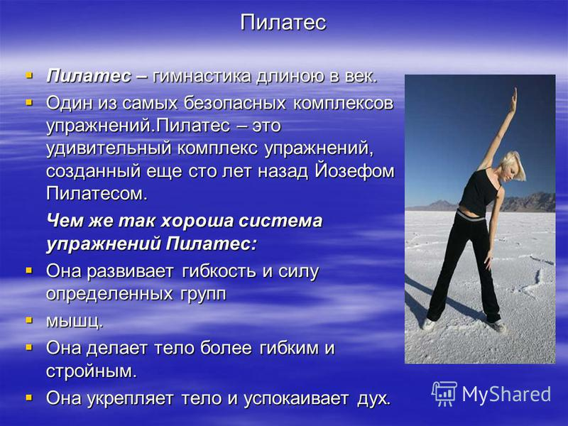 Пилатес Пилатес – гимнастика длиною в век. Пилатес – гимнастика длиною в век. Один из самых безопасных комплексов упражнений.Пилатес – это удивительный комплекс упражнений, созданный еще сто лет назад Йозефом Пилатесом. Один из самых безопасных компл