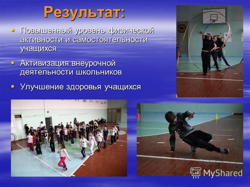 Результат: Повышенный уровень физической активности и самостоятельности учащихся Повышенный уровень физической активности и самостоятельности учащихся Активизация внеурочной деятельности школьников Активизация внеурочной деятельности школьников Улучш