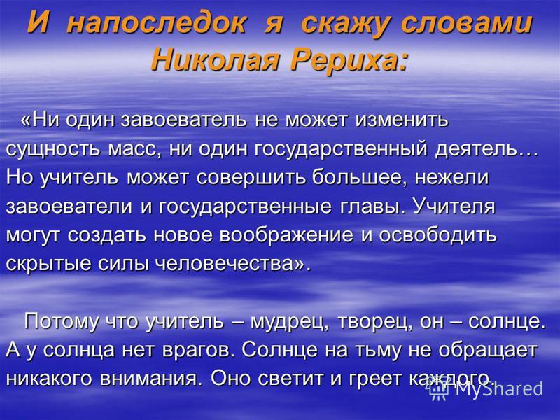 И напоследок я скажу словами Николая Рериха: «Ни один завоеватель не может изменить «Ни один завоеватель не может изменить сущность масс, ни один государственный деятель… Но учитель может совершить большее, нежели завоеватели и государственные главы.