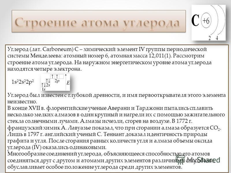 Углерод (лат. Carboneum) С – химический элемент IV группы периодической системы Менделеева: атомный номер 6, атомная масса 12,011(1). Рассмотрим строение атома углерода. На наружном энергетическом уровне атома углерода находятся четыре электрона. 1s