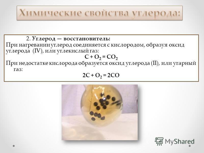 2. Углерод восстановитель: При нагревании углерод соединяется с кислородом, образуя оксид углерода (IV), или углекислый газ: С + O 2 = CO 2 При недостатке кислорода образуется оксид углерода (II), или угарный газ: 2С + О 2 = 2СО