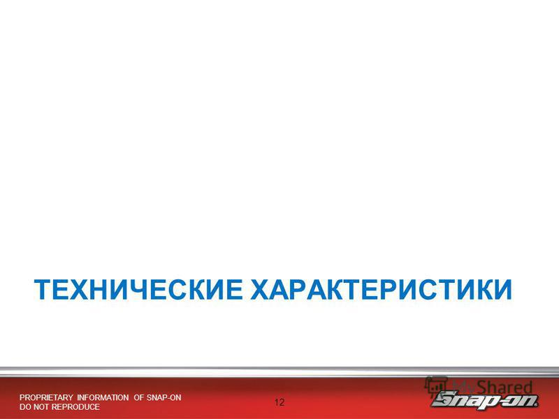 PROPRIETARY INFORMATION OF SNAP-ON DO NOT REPRODUCE 12 ТЕХНИЧЕСКИЕ ХАРАКТЕРИСТИКИ