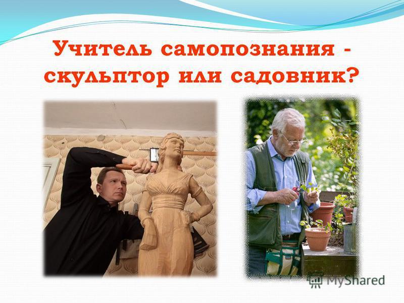 Учитель самопознания - скульптор или садовник?