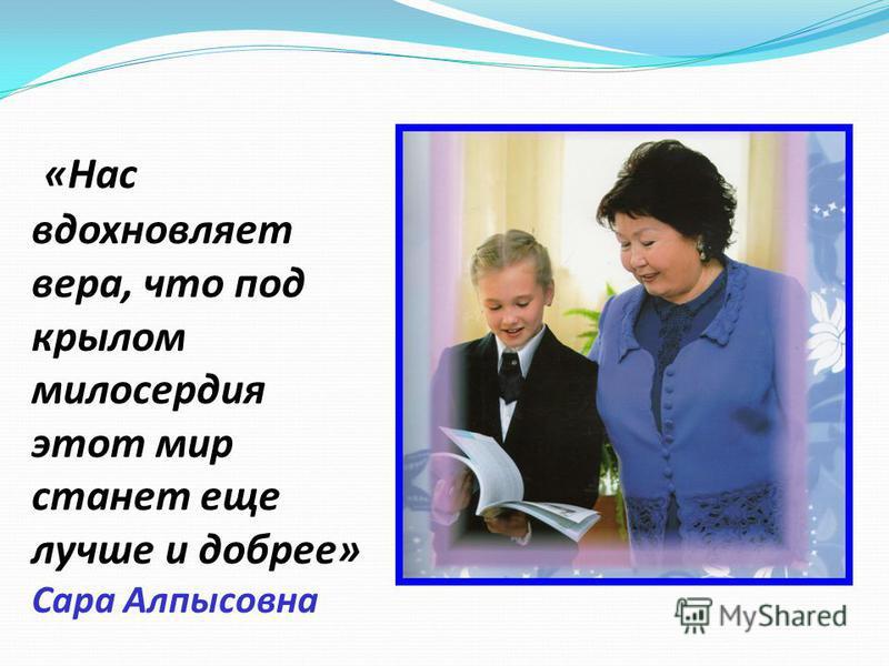 «Нас вдохновляет вера, что под крылом милосердия этот мир станет еще лучше и добрее» Сара Алпысовна