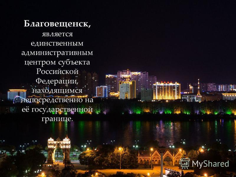 Благовещенск, является единственным административным центром субъекта Российской Федерации, находящимся непосредственно на её государственной границе.